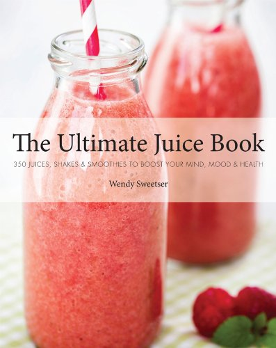 The Ultimate Juice Book: 350 Juices, Shakes & Smoothies to Boost Your Mind, Mood & Health by Wendy Sweetser