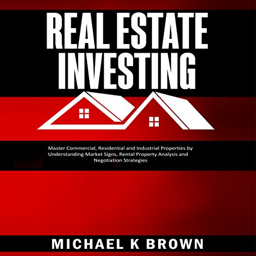 Real Estate Investing: Master Commercial, Residential and Industrial Properties by Understanding Market Signs, Rental Property Analysis and Negotiation Strategies