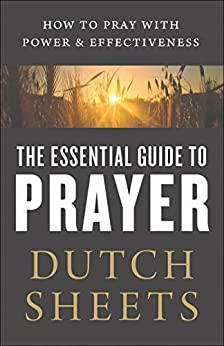 The Essential Guide to Prayer: How to Pray with Power and Effectiveness by [Sheets, Dutch]