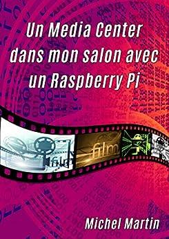 Un Media Center dans mon salon avec un Raspberry Pi (French Edition)