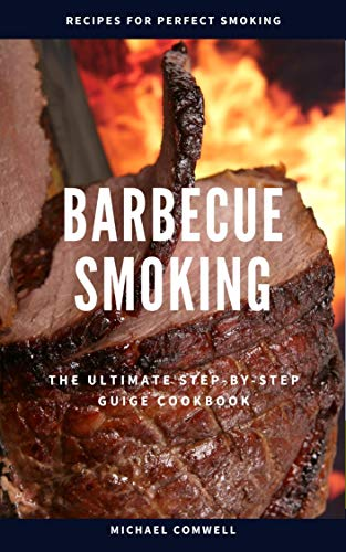Barbecue Smoking: The Ultimate Step-by-Step Guide Cookbook (Barbecue Cookbook 3) by Michael Comwell