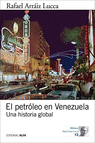 el-petrleo-en-venezuela-una-historia-global-biblioteca-rafael-arriz-lucca-n-13-spanish-edition