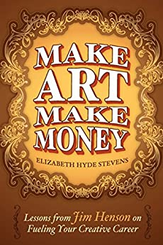 Make Art Make Money: Lessons from Jim Henson on Fueling Your Creative Career by [Stevens, Elizabeth Hyde]