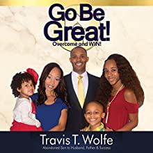Go Be Great! Overcome and WIN! Audiobook by Travis Wolfe Narrated by Travis T. Wolfe