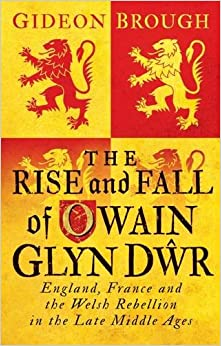 The Rise and Fall of Owain Glyn Dŵr: England, France and the Welsh Rebellion in the Late Middle Ages