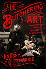The Butchering Art: Joseph Lister's Quest to Transform the Grisly World of Victorian Medi