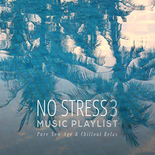 No Stress Music Playlist 3: Pure New Age & Chillout Relax