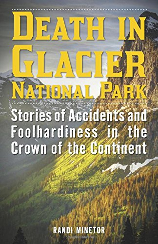 Death in Glacier National Park: Stories of Accidents and Foolhardiness in the Crown of the Continent (Park Glacier Bears National)