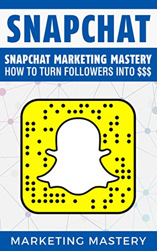 Snapchat: Snapchat Marketing Mastery - How To Turn Your Followers Into $$$ (Instagram,Twitter,LinkedIn,YouTube,Social Media Marketing,Snapchat,Facebook Book 3) cover