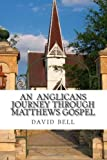 An Anglicans Journey Through Matthews Gospel, david bell, 1492953598