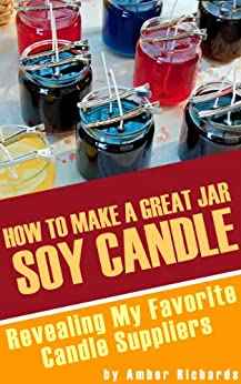 How to Make A Great Soy Jar Candle: Revealing My Favorite Candle Suppliers by [Richards, Amber]