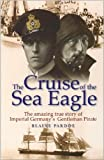 img - for The Cruise of the Sea Eagle: The Story of Imperial Germany's Gentleman Pirate by Blaine Pardoe (2006-05-03) book / textbook / text book