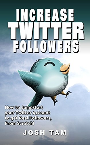 Increase Twitter Followers!: How to Jumpstart your Twitter Account to get Real Followers, From Scratch! (Best Way To Get Twitter Followers)