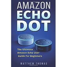 Amazon Echo Dot:  The Ultimate Amazon Echo User Guide For Beginners (Amazon Alexa Book 1, 2nd Generation, Amazon...