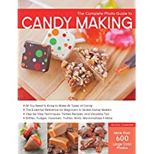 The Complete Photo Guide to Candy Making: All You Need to Know to Make All Types of Candy - The Essential Reference for Beginners to Skilled Candy Makers - Step-by-Step Techniques, Tested Recipes, and Valuable Tips - Brittles, Fudges, Caramels, Truffles Mints, Marshmallows & More