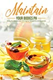 Maint ain Your Bodies PH: Enjoy the Alkaline Diet; 50 Original Recipes for all Occasions