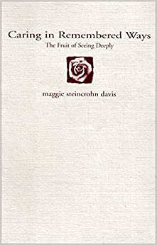 Caring in Remembered Ways: The Fruit of Seeing Deeply by maggie steincrohn davis (1999-07-02)