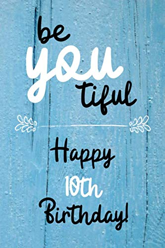 Be You tiful Happy 10th Birthday: 10 Year Old Birthday Gift Journal / Notebook / Diary / Unique Greeting Card Alternative