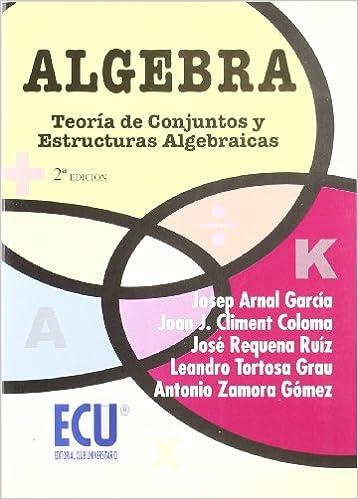 Álgebra: Teoría de conjuntos y estructuras algebraicas: Amazon.es: Josep Arnal García, Joan Josep Climent Coloma, José Antonio Requena Ruiz, Leandro Tortosa ...