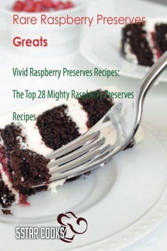 (Rare Raspberry Preserves Greats: Vivid Raspberry Preserves Recipes, The Top 28 Mighty Raspberry Preserves Recipes)