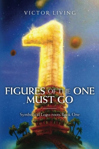 Figures of the One Must Go: Symbolical Logo-roots Book One (Volume 1)