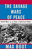 Book cover for The Savage Wars Of Peace: Small Wars And The Rise Of American Power