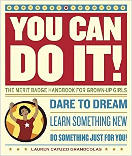You Can Do It!: The Merit Badge Handbook for Grown-Up Girls ...