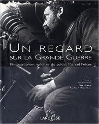 Un regard sur la Grande Guerre. Photographies inédites du soldat Marcel Felser par Marcel Felser
