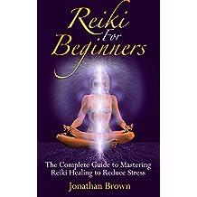 Reiki: Reiki For Beginners:: The Complete Guide to Mastering Reiki Healing to Reduce Stress! (Sikhism - Chakras - Shintoism - Reiki Symbols - Energy Healing - Chakra Balancing)