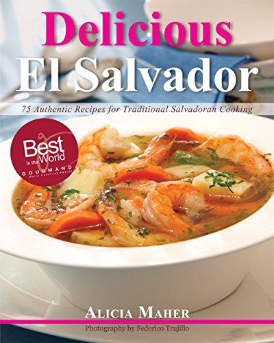 Delicious El Salvador: 75 Authentic Recipes for Traditional Salvadoran Cooking