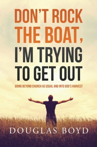 Don't Rock the Boat, I'm Trying to Get Out: Going Beyond Church as Usual and Into God's Harvest pdf epub