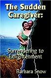 The Sudden Caregiver, Barbara Snow, 159113501X