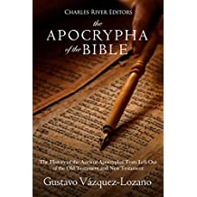The Apocrypha of the Bible: The History of the Ancient Apocryphal Texts Left Out of the Old Testament and New Testament