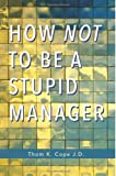 How Not to Be a Stupid Manager, Thom K. Cope J.D., 1482341174