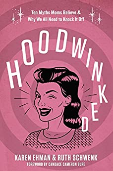 Hoodwinked: Ten Myths Moms Believe and   Why We All Need To Knock It Off by [Ehman, Karen, Schwenk, Ruth]