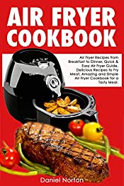Air Fryer Cookbook: Air Fryer Recipes from Breakfast to Dinner, Quick & Easy Air Fryer Guide, Delicious Recipes to Fry Meat, Amazing and Simple Air Fryer Cookbook for a Tasty Meal