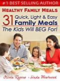Healthy Family Meals: 31 Quick, Light, & Easy Family Meals The Kids Will Beg For