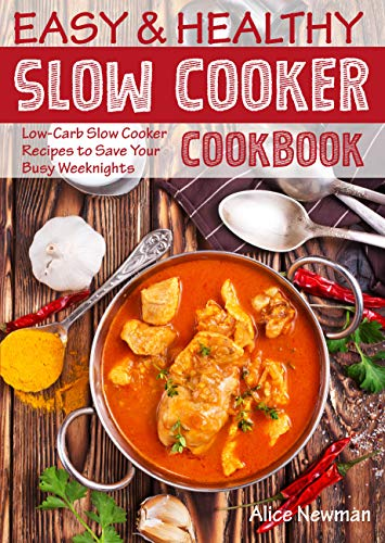 Easy and Healthy Slow Cooker Cookbook: Low-Carb Slow Cooker Recipes to Save Your Busy Weeknights (healthy slow cooker recipes, crock pot recipes, crock ... coobooks, slow cooker weeknight meals) by Alice Newman