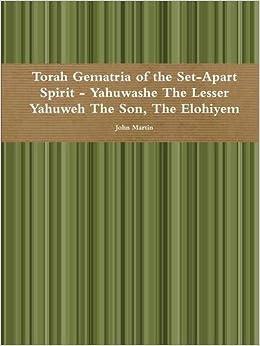 Torah Gematria of the SetApart Spirit Yahuwashe The Lesser Yahuweh The Son, The Elohiyem