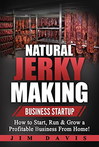 (Natural Jerky Making Business Startup: How to Start, Run & Grow a Profitable Beef Jerky Business From Home!)