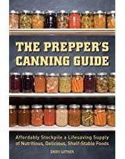 The Prepper's Canning Guide: Affordably Stockpile a Lifesaving Supply of Nutritious, Delicious, Shelf-Stable Foods