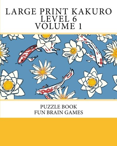 Large Print Kakuro Level 6 Volume 1: Puzzle Book Fun Brain Games (Jumbo Print Kakuro Level 6)