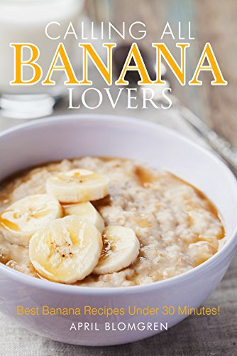 Calling All Banana Lovers: Best Banana Recipes Under 30 Minutes! by April Blomgren