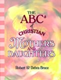 The ABCs of Christian Mothers and Daughters, Robert G. Bruce and Debra Bruce, 0570053528