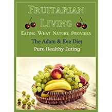 Fruitarian Living - Eating What Nature Provides: The Adam & Eve Diet - Pure Healthy Eating