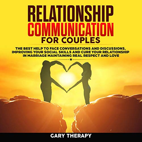Relationship Communication for Couples: The Best Help to Face Conversations and Discussions, Improving Your Social Skills, and Cure Your Relationship in Marriage Maintaining Real Respect and Love