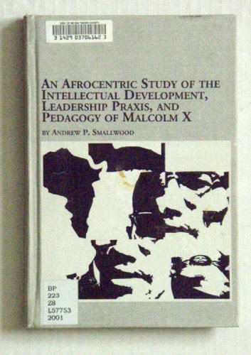 An Afrocentric Study of the Intellectual Development, Leadership Praxis, and Pedagogy of Malcolm X (Black Studies)