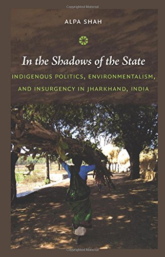 In the Shadows of the State: Indigenous Politics; Environmentalism; and Insurgency in Jharkhand; India