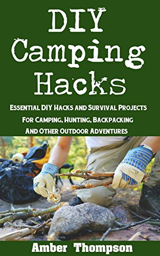 DIY Camping Hacks: Essential DIY Hacks and Survival Projects For Camping, Backpacking, Hunting, and Other Outdoor Adventures by [Thompson, Amber]