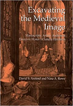 Excavating the Medieval Image: Manuscripts, Artists, Audiences - Essays in Honor of Sandra Hindman